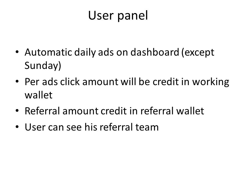 User panel Automatic daily ads on dashboard (except Sunday) Per ads click amount will be credit in working wallet Referral amount credit in referral w