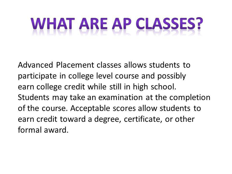 Advanced Placement classes allows students to participate in college level course and possibly earn college credit while still in high school.