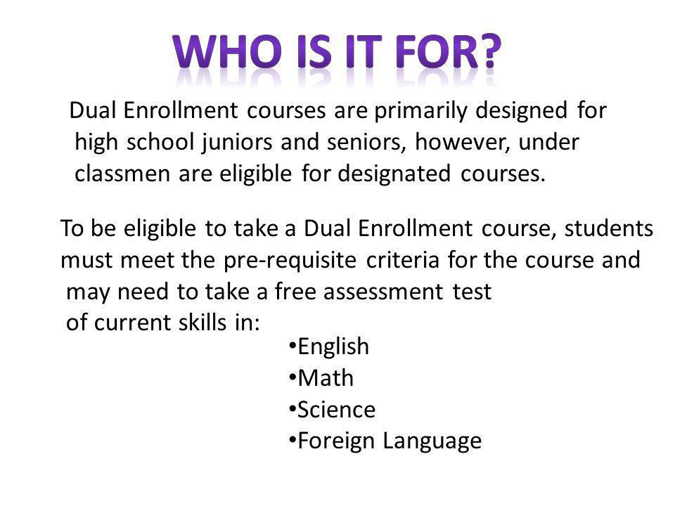 Dual Enrollment courses are primarily designed for high school juniors and seniors, however, under classmen are eligible for designated courses.