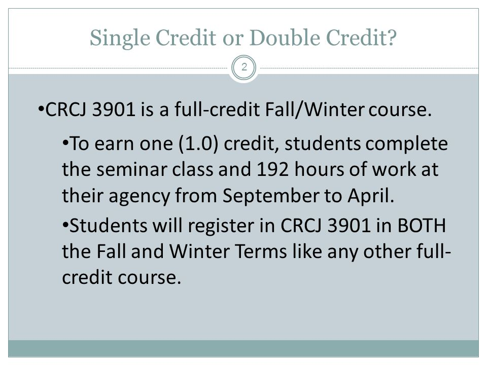 Single Credit or Double Credit. CRCJ 3901 is a full-credit Fall/Winter course.