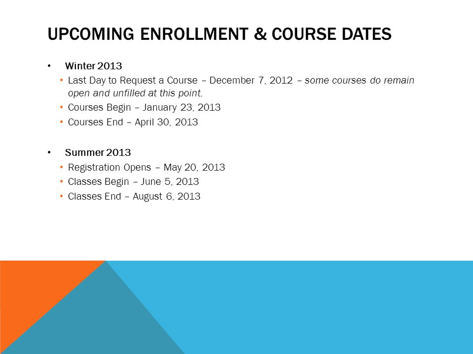 UPCOMING ENROLLMENT & COURSE DATES Winter 2013 Last Day to Request a Course – December 7, 2012 – some courses do remain open and unfilled at this point.