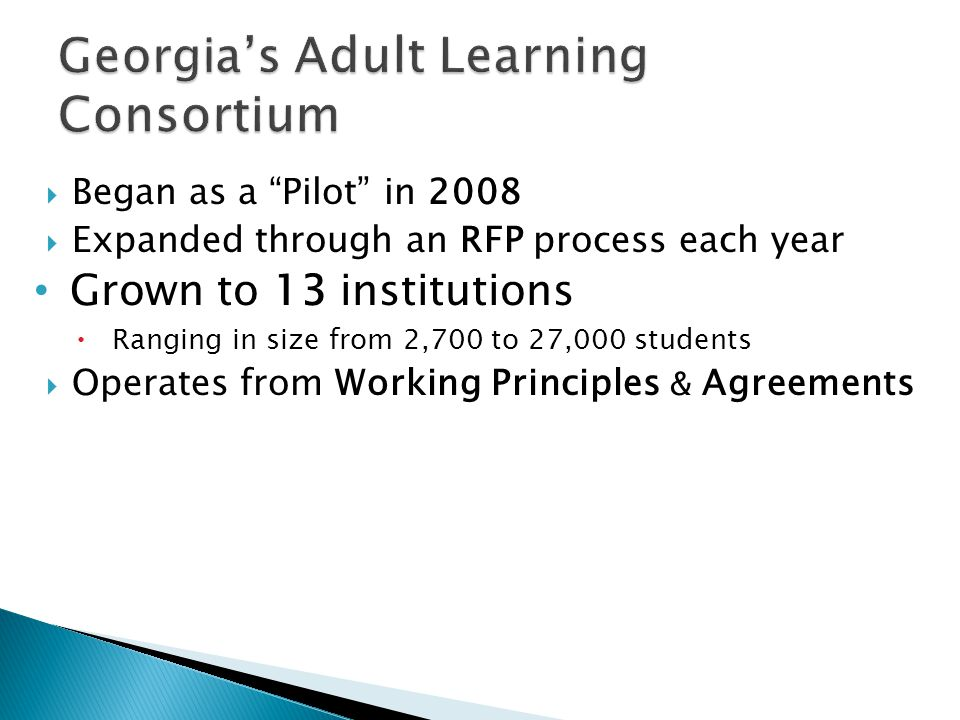 Georgias Adult Learning Consortium Began as a Pilot in 2008 Expanded through an RFP process each year Grown to 13 institutions Ranging in size from 2,700 to 27,000 students Operates from Working Principles & Agreements