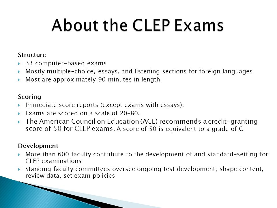 About the CLEP Exams Structure 33 computer-based exams Mostly multiple-choice, essays, and listening sections for foreign languages Most are approximately 90 minutes in length Scoring Immediate score reports (except exams with essays).