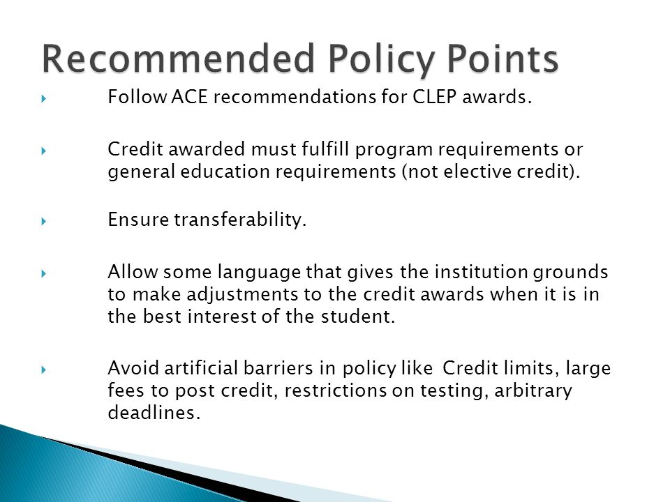 Follow ACE recommendations for CLEP awards. Credit awarded must fulfill program requirements or general education requirements (not elective credit).