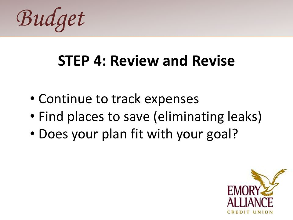Budget STEP 5: Manage Your System Track expenses regularly Pay bills regularly Balance checkbook monthly Review goals annually or after major life change.