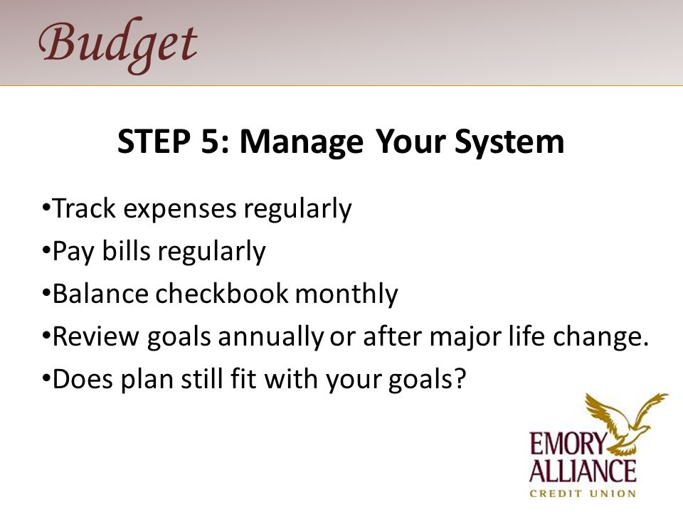 Budget STEP 5: Manage Your System Track expenses regularly Pay bills regularly Balance checkbook monthly Review goals annually or after major life cha