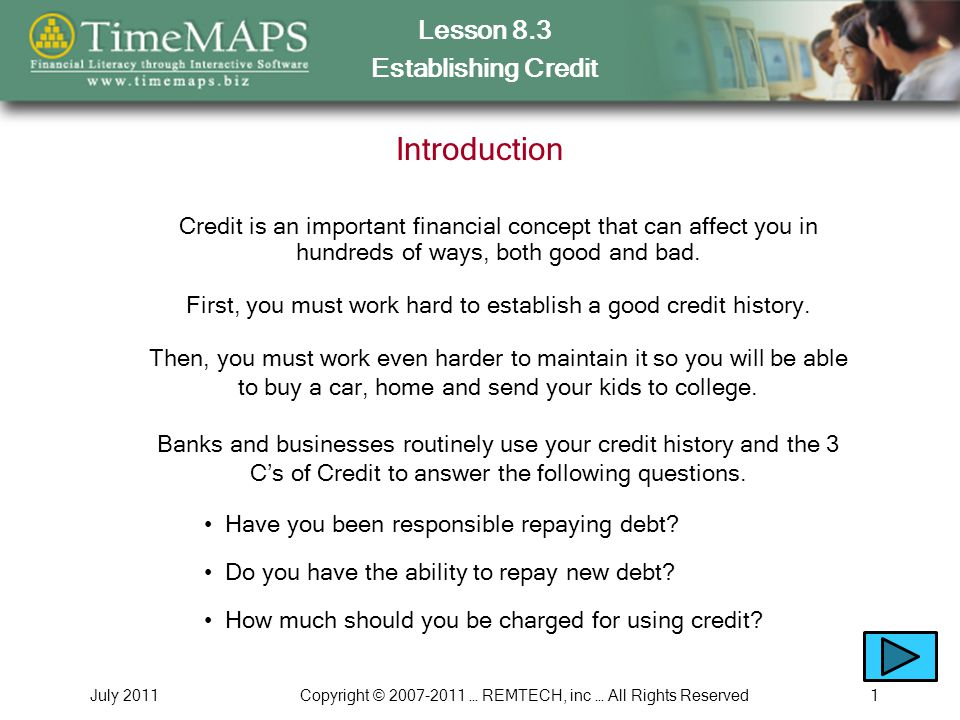Lesson 8.3 Establishing Credit July 2011Copyright © 2007-2011 … REMTECH, inc … All Rights Reserved12 8.3.10 – Repairing Your Credit Which is easier - Using credit responsibly OR Repairing your credit The 2 things you must do to repair your credit Why is it essential to monitor your credit history Why it is important to reduce or eliminate your debt Why you cannot spend more than you make while repairing your credit In this section, you will learn What happens if you dont pay your bills on time