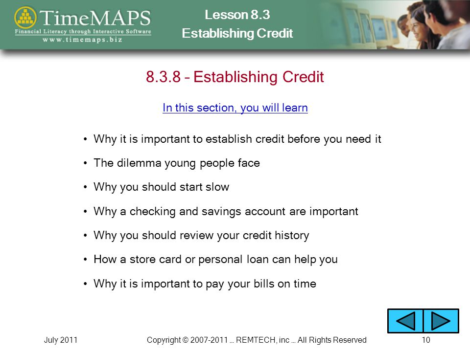 Lesson 8.3 Establishing Credit July 2011Copyright © 2007-2011 … REMTECH, inc … All Rights Reserved10 8.3.8 – Establishing Credit Why it is important to establish credit before you need it The dilemma young people face Why you should start slow Why a checking and savings account are important Why you should review your credit history How a store card or personal loan can help you In this section, you will learn Why it is important to pay your bills on time