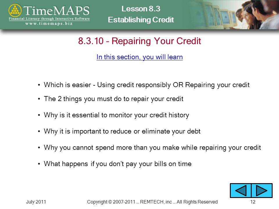 Lesson 8.3 Establishing Credit July 2011Copyright © 2007-2011 … REMTECH, inc … All Rights Reserved12 8.3.10 – Repairing Your Credit Which is easier -