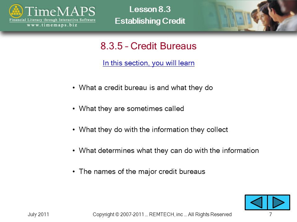 Lesson 8.3 Establishing Credit July 2011Copyright © 2007-2011 … REMTECH, inc … All Rights Reserved7 8.3.5 – Credit Bureaus What a credit bureau is and