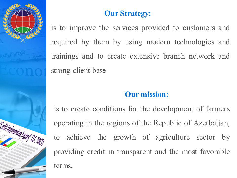 Our Strategy: is to improve the services provided to customers and required by them by using modern technologies and trainings and to create extensive branch network and strong client base Our mission: is to create conditions for the development of farmers operating in the regions of the Republic of Azerbaijan, to achieve the growth of agriculture sector by providing credit in transparent and the most favorable terms.