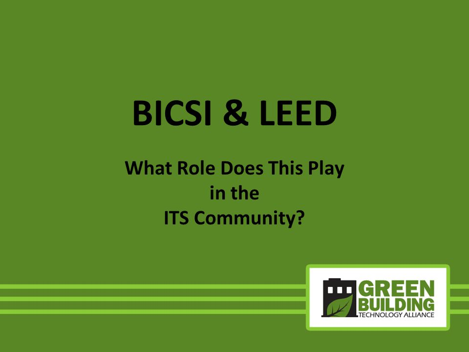 August 2007 - BICSI recognizes no Technology Credits available for LEED rated projects March 2008 - BICSI meets with USGBC USGBC recommends that BICSI lead a group named BICSI LEED Consortium Original members were BICSI and the Telecommunications Industry Association (TIA) June 2008 – Consortium first meeting with USGBC BICSIs Involvement with USGBC