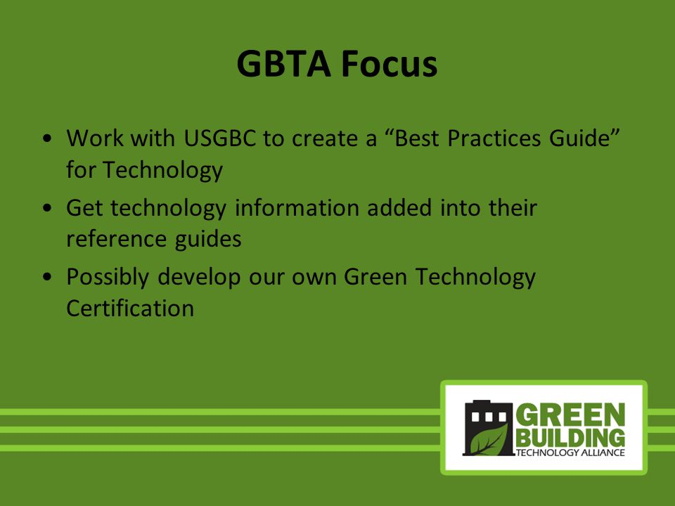 GBTA Focus Work with USGBC to create a Best Practices Guide for Technology Get technology information added into their reference guides Possibly develop our own Green Technology Certification
