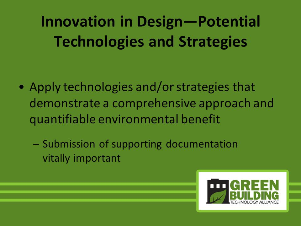 Innovation in DesignPotential Technologies and Strategies Apply technologies and/or strategies that demonstrate a comprehensive approach and quantifiable environmental benefit –Submission of supporting documentation vitally important