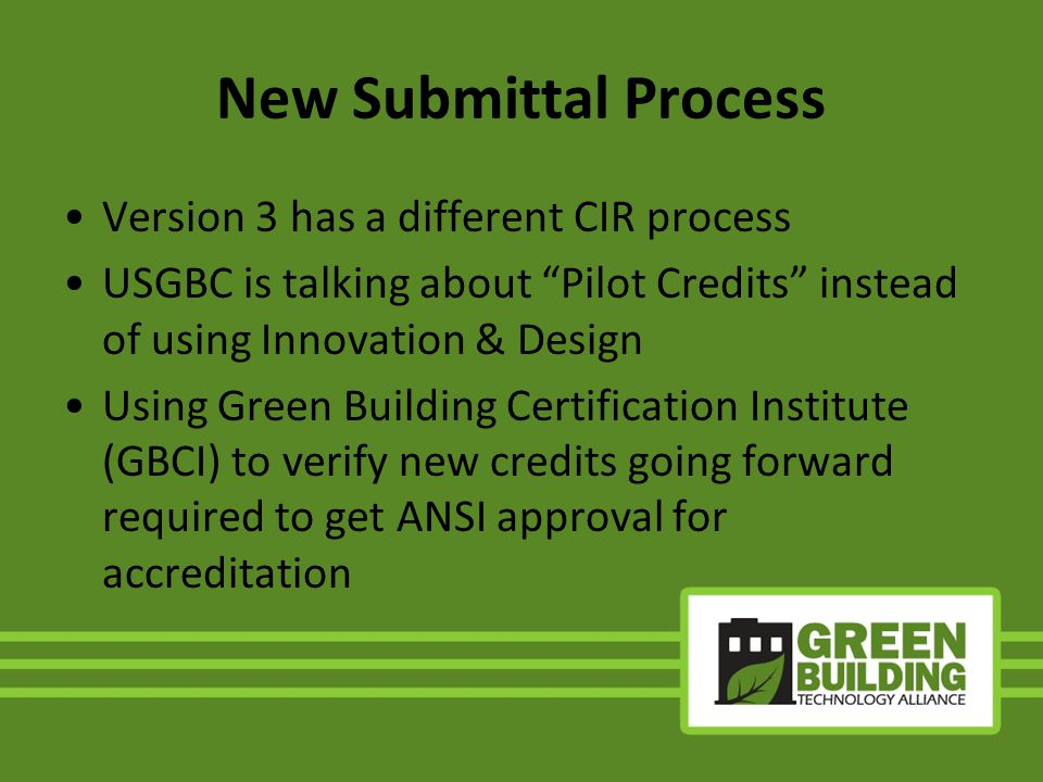 New Submittal Process Version 3 has a different CIR process USGBC is talking about Pilot Credits instead of using Innovation & Design Using Green Building Certification Institute (GBCI) to verify new credits going forward required to get ANSI approval for accreditation