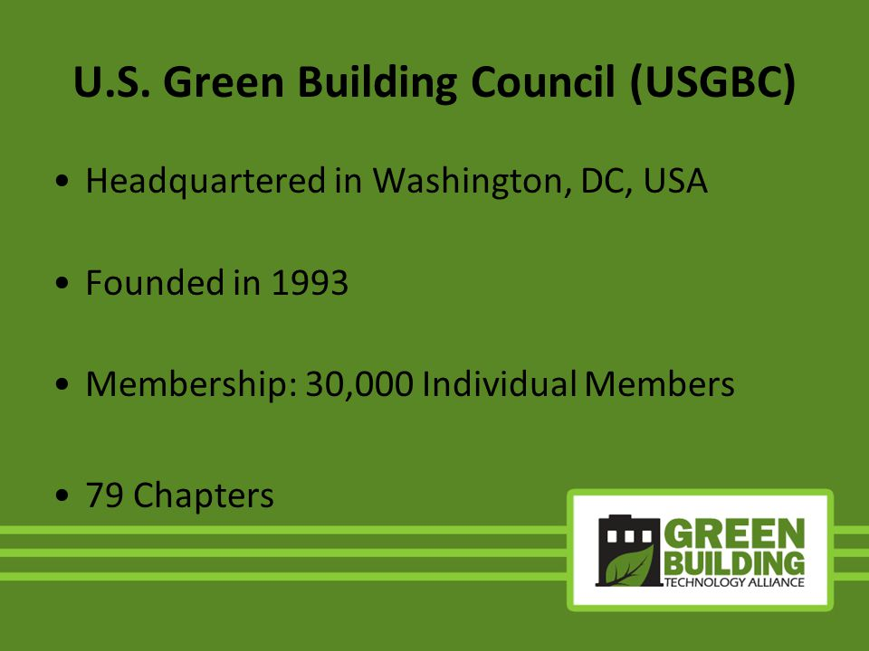 U.S. Green Building Council (USGBC) Headquartered in Washington, DC, USA Founded in 1993 Membership: 30,000 Individual Members 79 Chapters