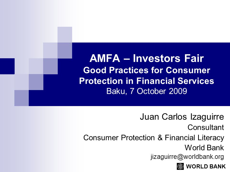 WORLD BANK AMFA – Investors Fair Good Practices for Consumer Protection in Financial Services Baku, 7 October 2009 Juan Carlos Izaguirre Consultant Co