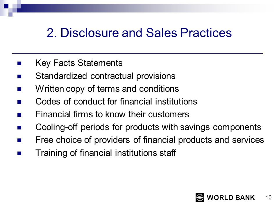 WORLD BANK 10 2. Disclosure and Sales Practices Key Facts Statements Standardized contractual provisions Written copy of terms and conditions Codes of