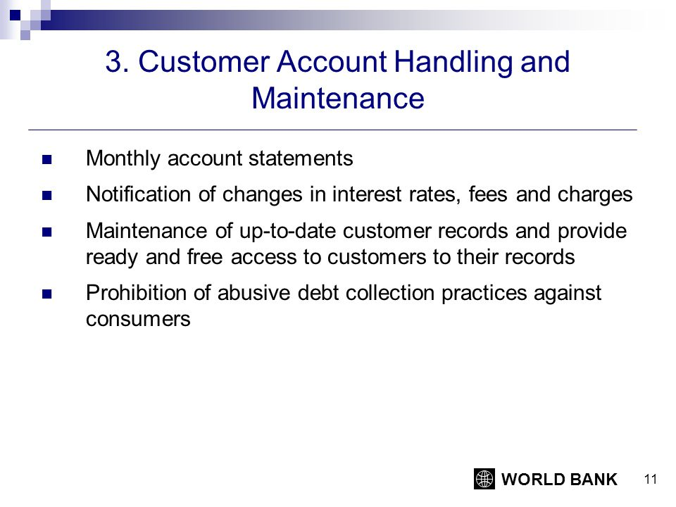 WORLD BANK 11 3. Customer Account Handling and Maintenance Monthly account statements Notification of changes in interest rates, fees and charges Main