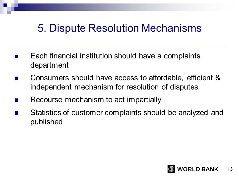 WORLD BANK 13 5. Dispute Resolution Mechanisms Each financial institution should have a complaints department Consumers should have access to affordab