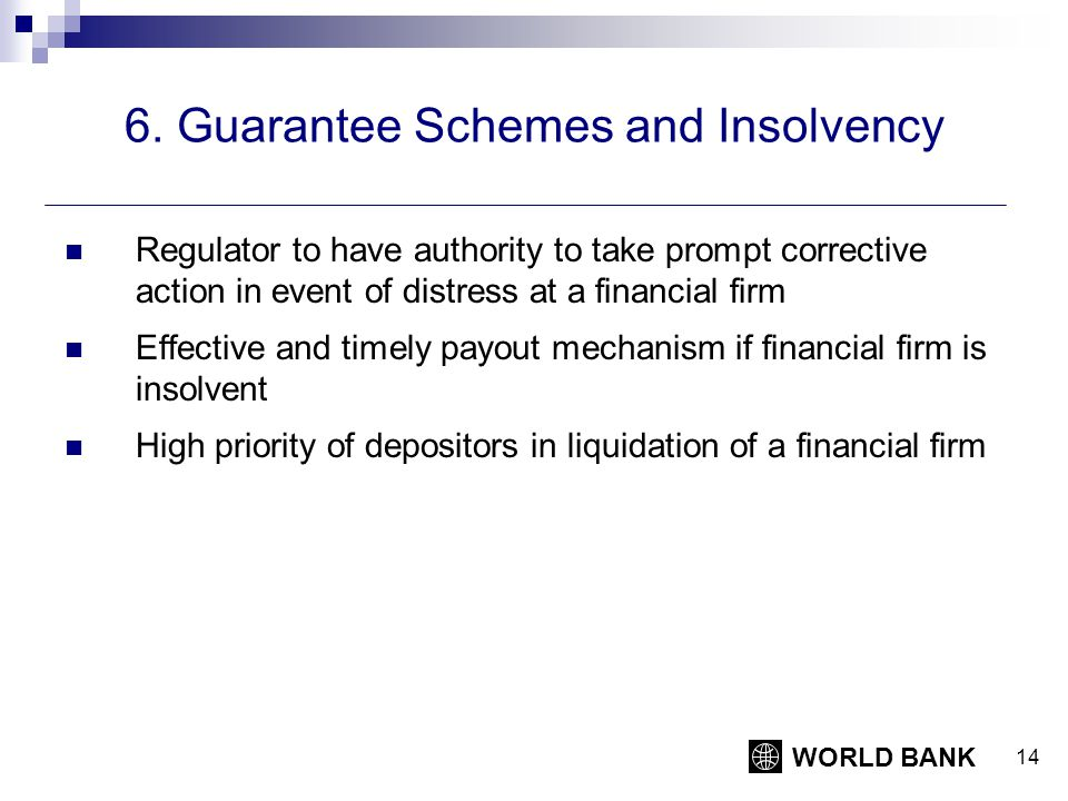 WORLD BANK 14 6. Guarantee Schemes and Insolvency Regulator to have authority to take prompt corrective action in event of distress at a financial fir