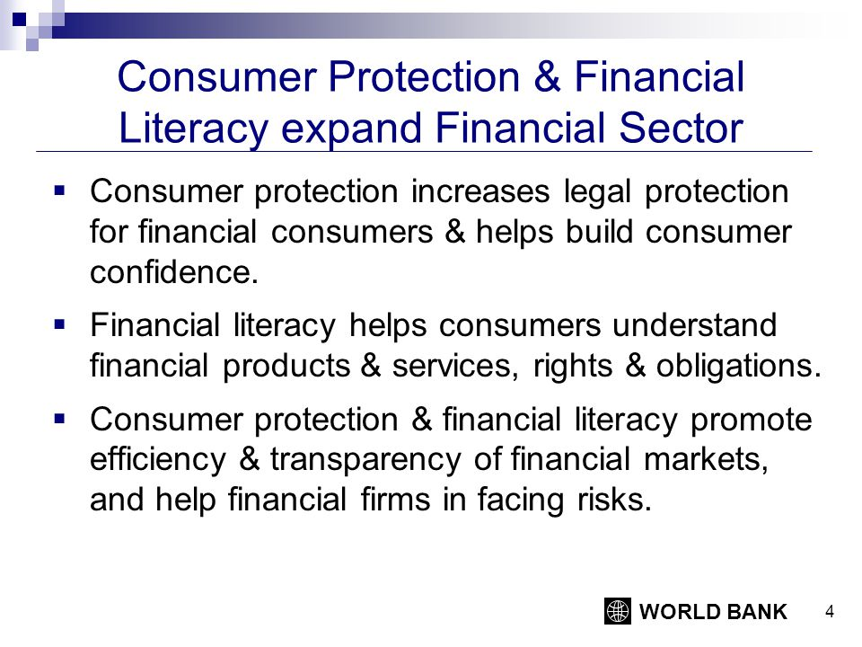 WORLD BANK 5 Effective Financial Consumer Protection Framework Transparency: Full, clear, comparable & understandable information Choice: Fair, non-coercive advertising, selling & collection practices Redress: Inexpensive and speedy mechanisms to address complaints and resolve disputes Privacy: Control over access to personal financial information Access to financial education: Initiatives to develop financial capability of consumers