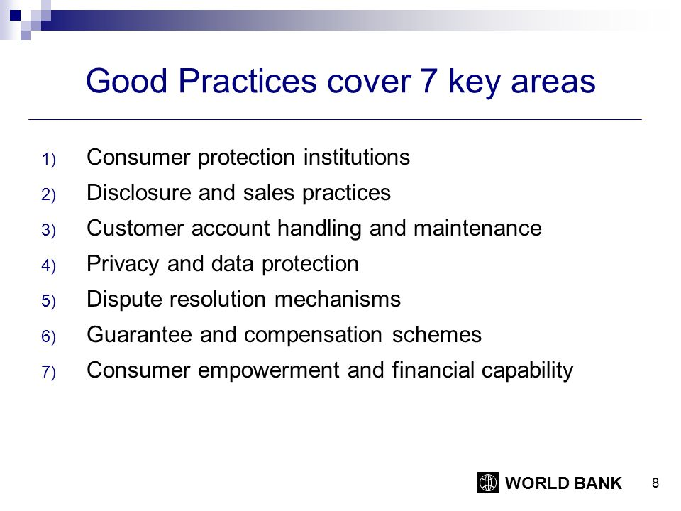 WORLD BANK 8 Good Practices cover 7 key areas 1) Consumer protection institutions 2) Disclosure and sales practices 3) Customer account handling and maintenance 4) Privacy and data protection 5) Dispute resolution mechanisms 6) Guarantee and compensation schemes 7) Consumer empowerment and financial capability