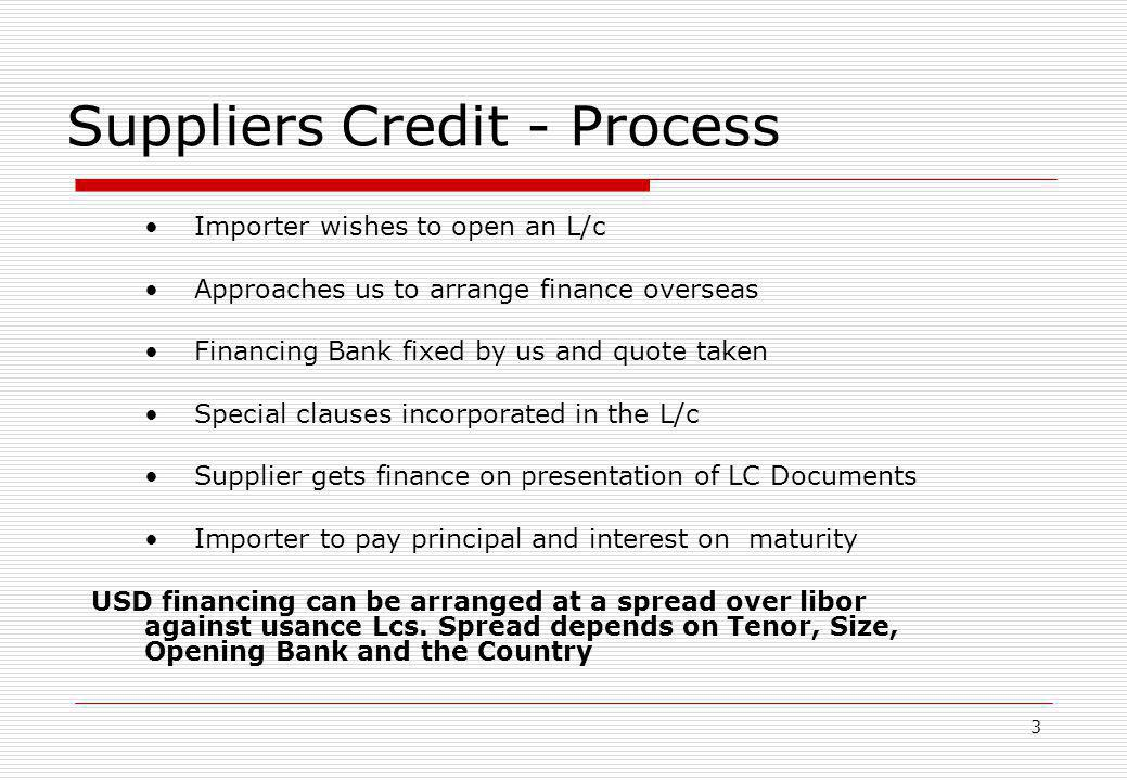 3 Suppliers Credit - Process Importer wishes to open an L/c Approaches us to arrange finance overseas Financing Bank fixed by us and quote taken Speci
