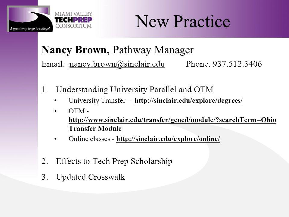 New Practice Nancy Brown, Pathway Manager Email: nancy.brown@sinclair.eduPhone: 937.512.3406nancy.brown@sinclair.edu 1.Understanding University Parallel and OTM University Transfer – http://sinclair.edu/explore/degrees/http://sinclair.edu/explore/degrees/ OTM - http://www.sinclair.edu/transfer/gened/module/ searchTerm=Ohio Transfer Module http://www.sinclair.edu/transfer/gened/module/ searchTerm=Ohio Transfer Module Online classes - http://sinclair.edu/explore/online/http://sinclair.edu/explore/online/ 2.Effects to Tech Prep Scholarship 3.Updated Crosswalk