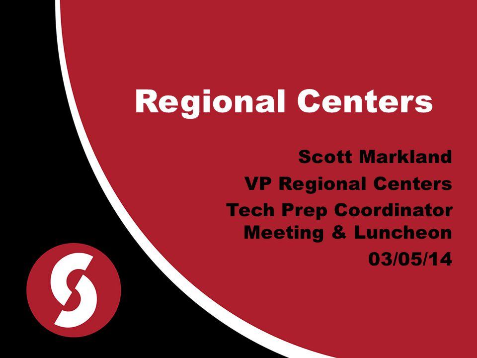 Regional Centers Scott Markland VP Regional Centers Tech Prep Coordinator Meeting & Luncheon 03/05/14