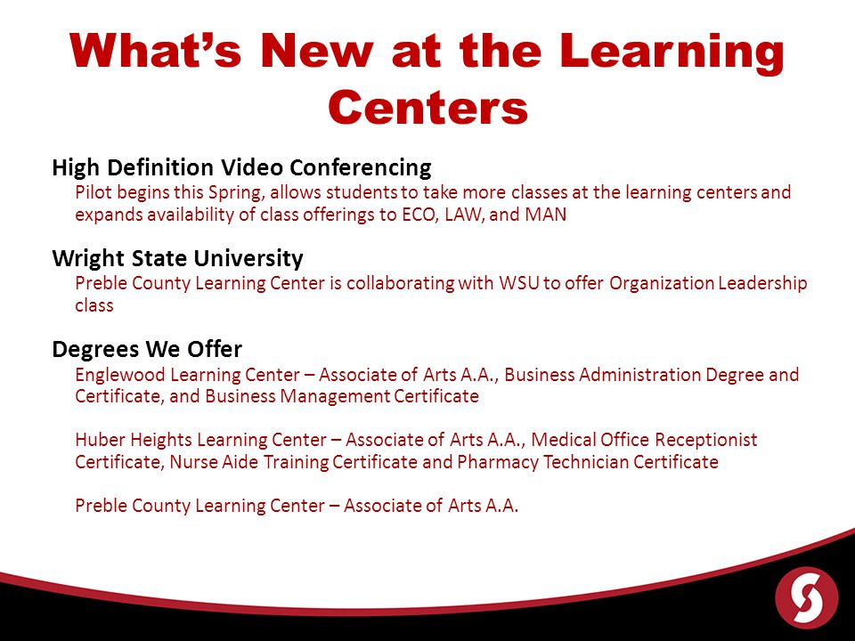Whats New at the Learning Centers High Definition Video Conferencing Pilot begins this Spring, allows students to take more classes at the learning centers and expands availability of class offerings to ECO, LAW, and MAN Wright State University Preble County Learning Center is collaborating with WSU to offer Organization Leadership class Degrees We Offer Englewood Learning Center – Associate of Arts A.A., Business Administration Degree and Certificate, and Business Management Certificate Huber Heights Learning Center – Associate of Arts A.A., Medical Office Receptionist Certificate, Nurse Aide Training Certificate and Pharmacy Technician Certificate Preble County Learning Center – Associate of Arts A.A.