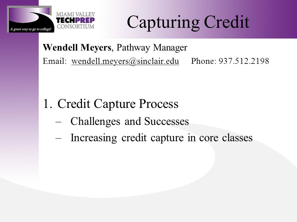 Capturing Credit Wendell Meyers, Pathway Manager Email: wendell.meyers@sinclair.eduPhone: 937.512.2198wendell.meyers@sinclair.edu 1.Credit Capture Process –Challenges and Successes –Increasing credit capture in core classes