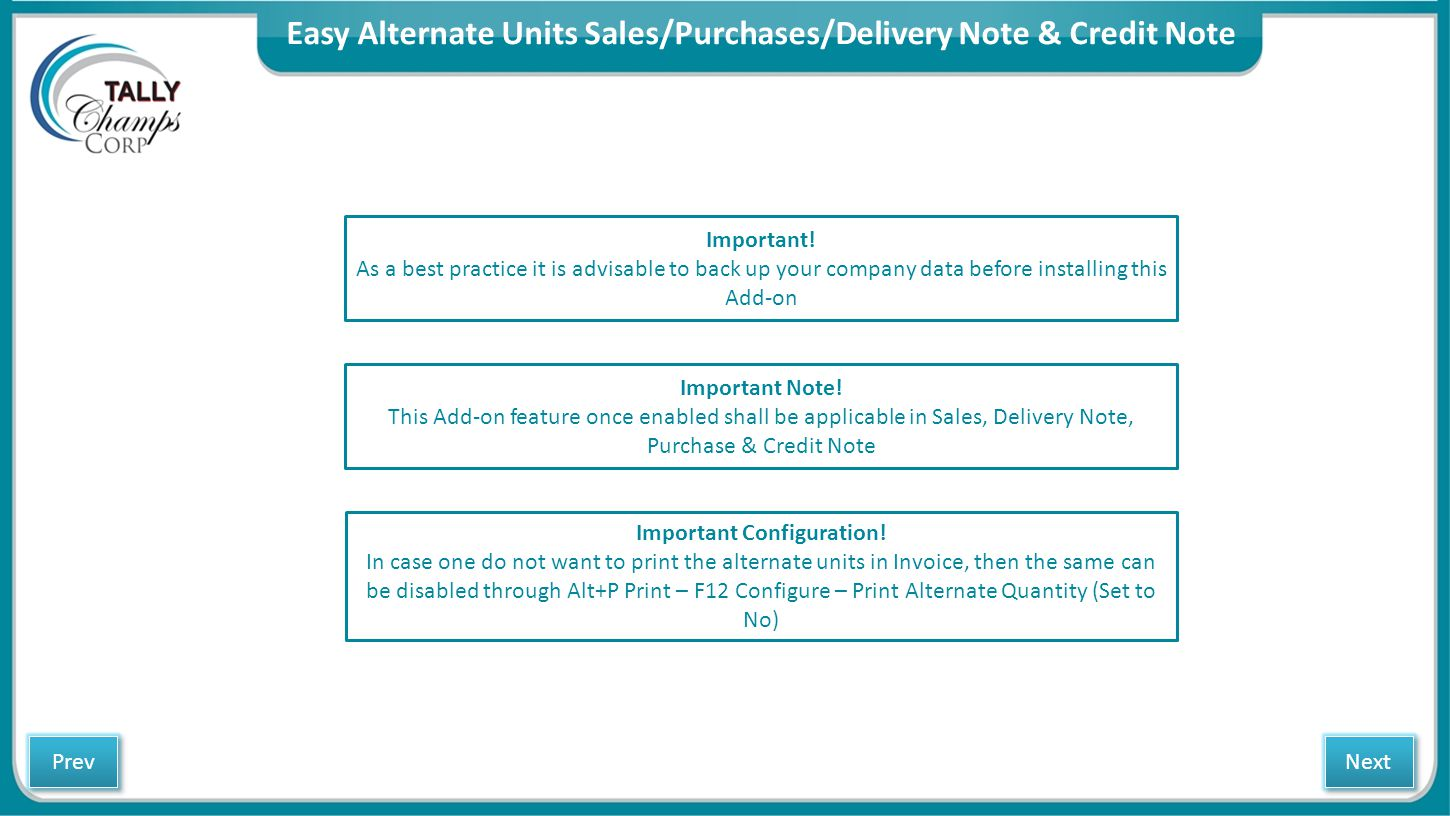 Easy Alternate Units Sales/Purchases/Delivery Note & Credit Note Next Prev Important! As a best practice it is advisable to back up your company data