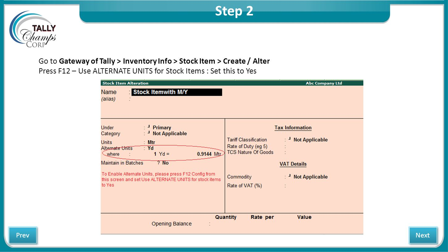 Step 2 Go to Gateway of Tally > Inventory Info > Stock Item > Create / Alter Press F12 – Use ALTERNATE UNITS for Stock Items : Set this to Yes Next Pr