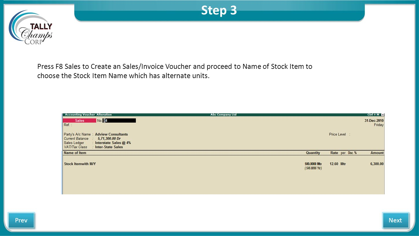 Step 3 Press F8 Sales to Create an Sales/Invoice Voucher and proceed to Name of Stock Item to choose the Stock Item Name which has alternate units.