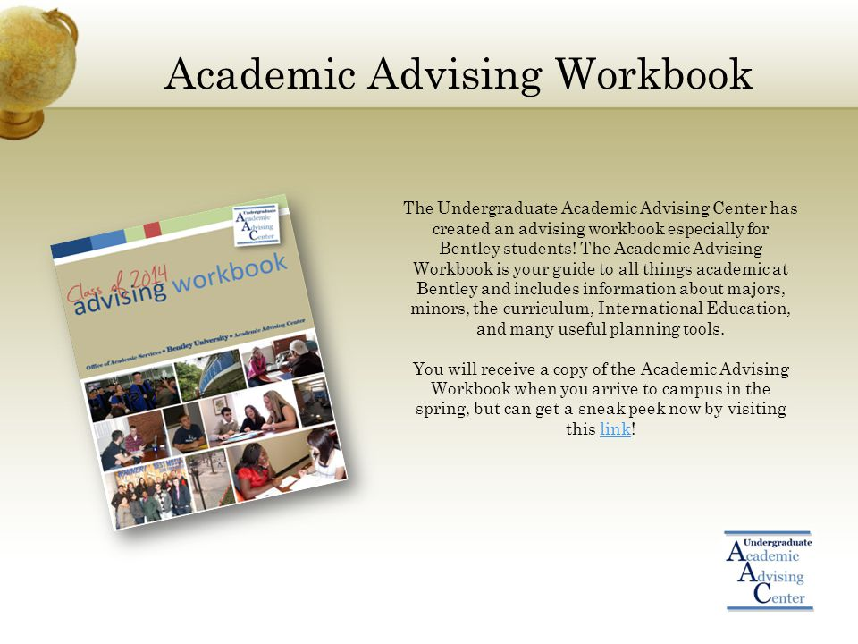 Academic Advising Workbook The Undergraduate Academic Advising Center has created an advising workbook especially for Bentley students.