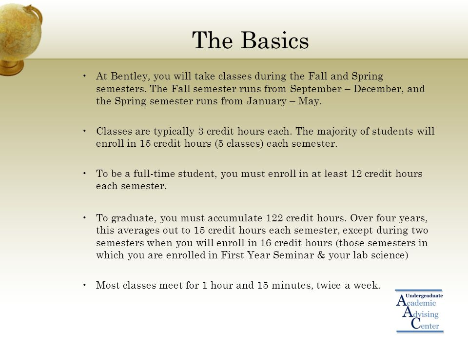 The Basics At Bentley, you will take classes during the Fall and Spring semesters. The Fall semester runs from September – December, and the Spring se