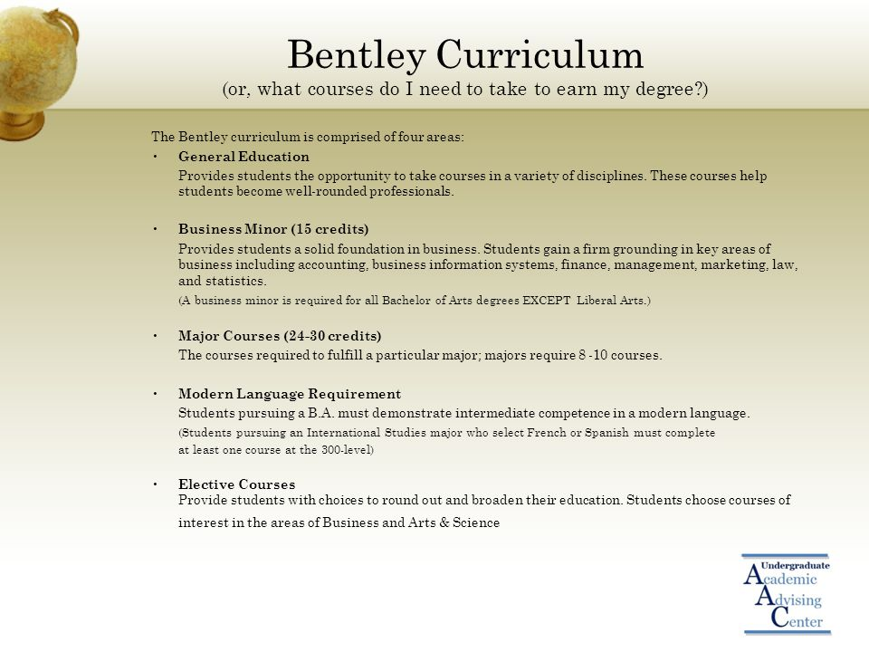 Bentley Curriculum (or, what courses do I need to take to earn my degree ) The Bentley curriculum is comprised of four areas: General Education Provides students the opportunity to take courses in a variety of disciplines.