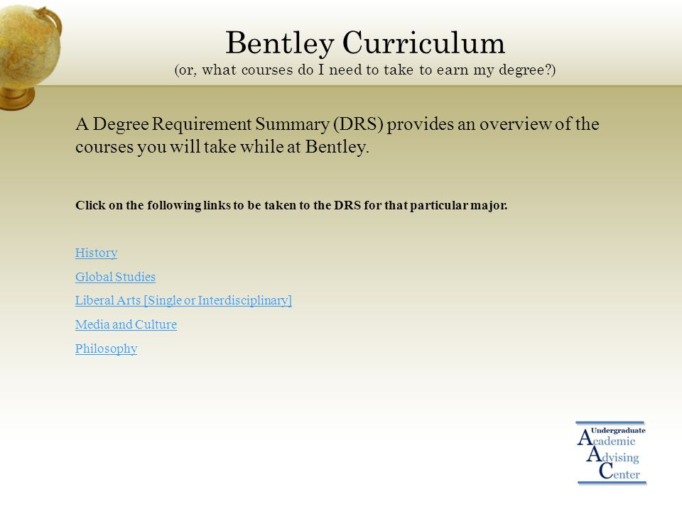 Bentley Curriculum (or, what courses do I need to take to earn my degree ) A Degree Requirement Summary (DRS) provides an overview of the courses you will take while at Bentley.