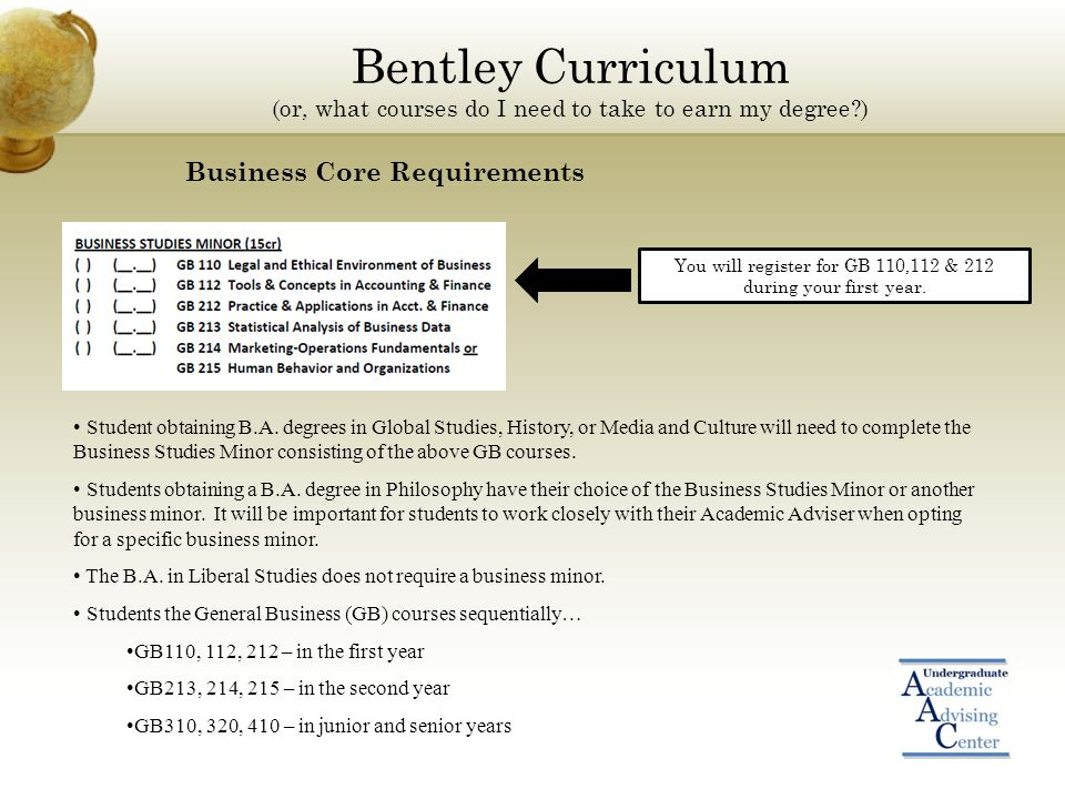 Bentley Curriculum (or, what courses do I need to take to earn my degree ) Business Core Requirements Student obtaining B.A.