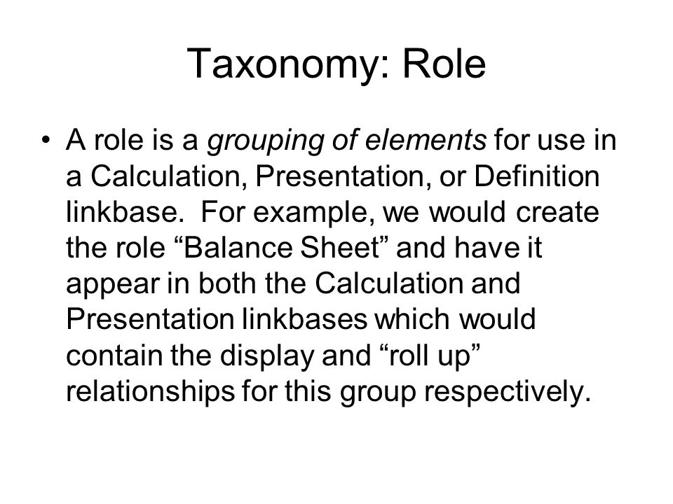 Taxonomy: Role A role is a grouping of elements for use in a Calculation, Presentation, or Definition linkbase.