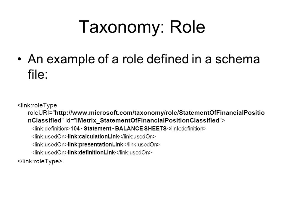 Taxonomy: Role An example of a role defined in a schema file: Statement - BALANCE SHEETS link:calculationLink link:presentationLink link:definitionLink