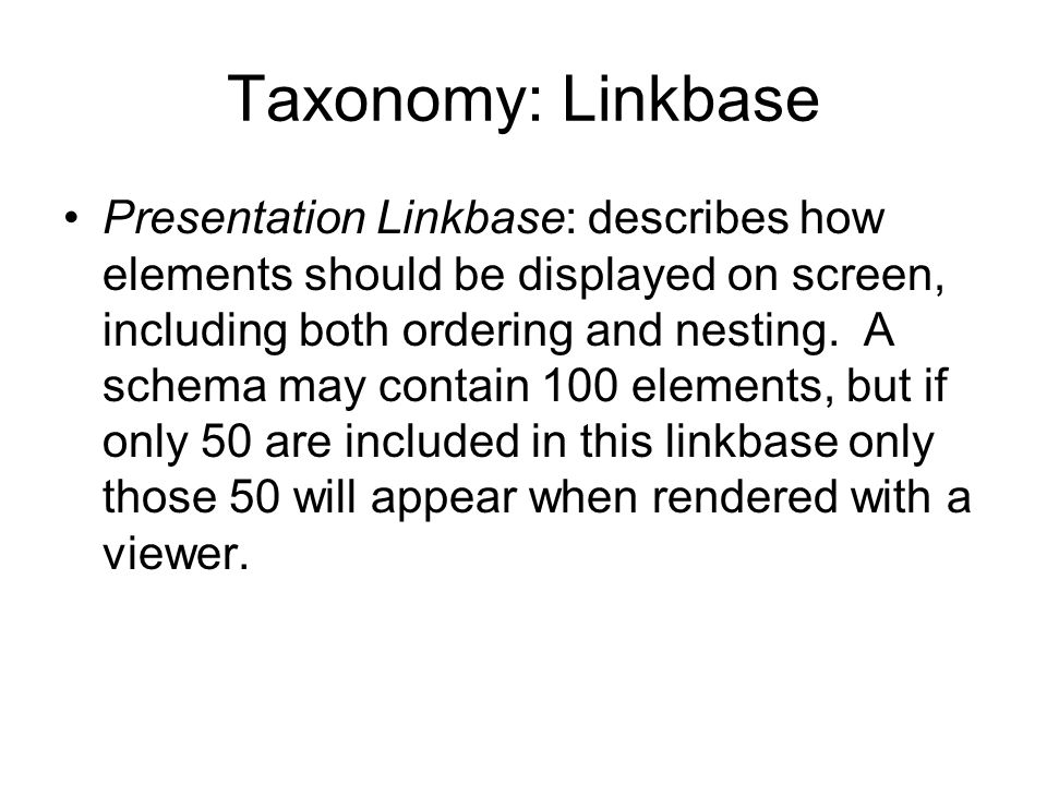 Taxonomy: Linkbase Presentation Linkbase: describes how elements should be displayed on screen, including both ordering and nesting.