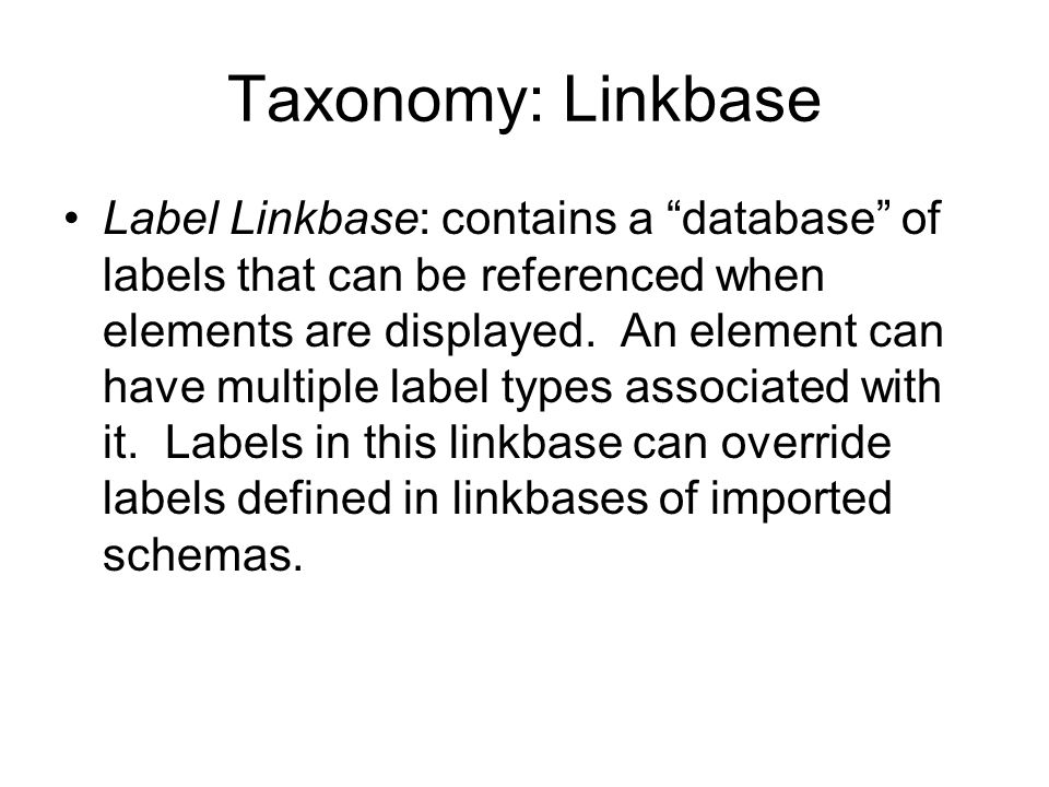 Taxonomy: Linkbase Label Linkbase: contains a database of labels that can be referenced when elements are displayed.