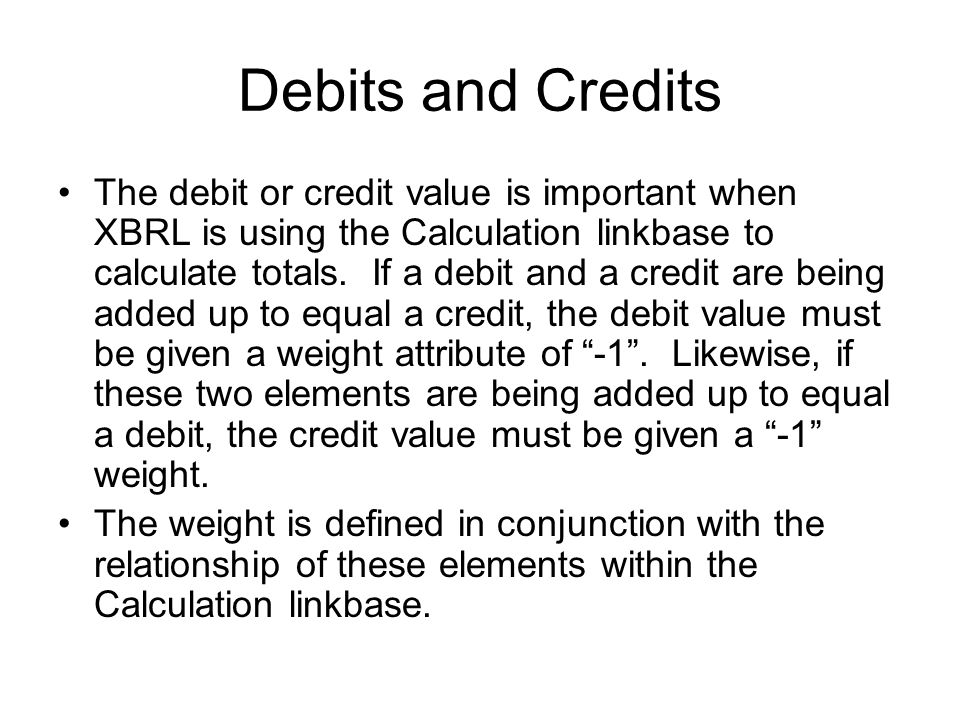 Debits and Credits The debit or credit value is important when XBRL is using the Calculation linkbase to calculate totals.