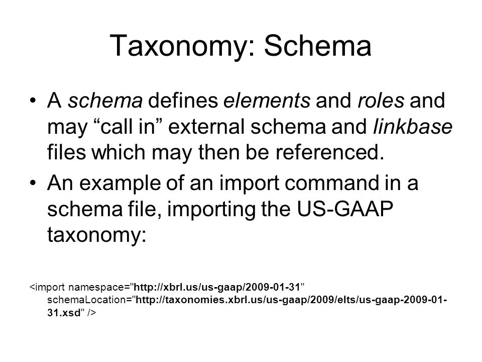 Taxonomy: Schema A schema defines elements and roles and may call in external schema and linkbase files which may then be referenced.