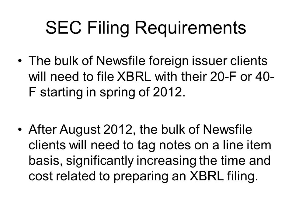 SEC Filing Requirements The bulk of Newsfile foreign issuer clients will need to file XBRL with their 20-F or 40- F starting in spring of 2012.