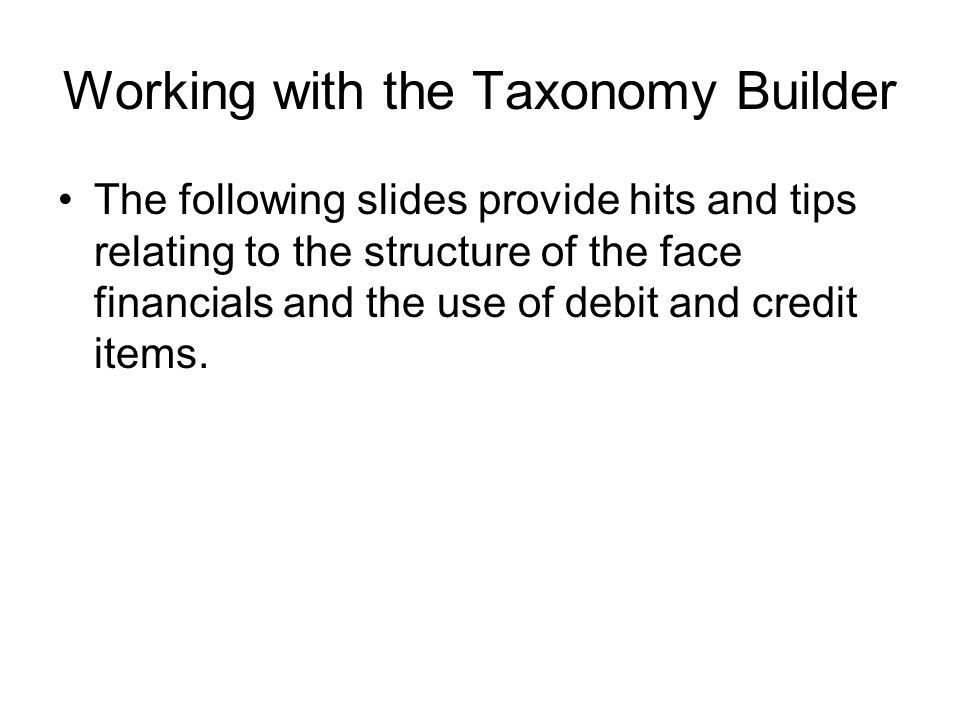 Working with the Taxonomy Builder The following slides provide hits and tips relating to the structure of the face financials and the use of debit and credit items.
