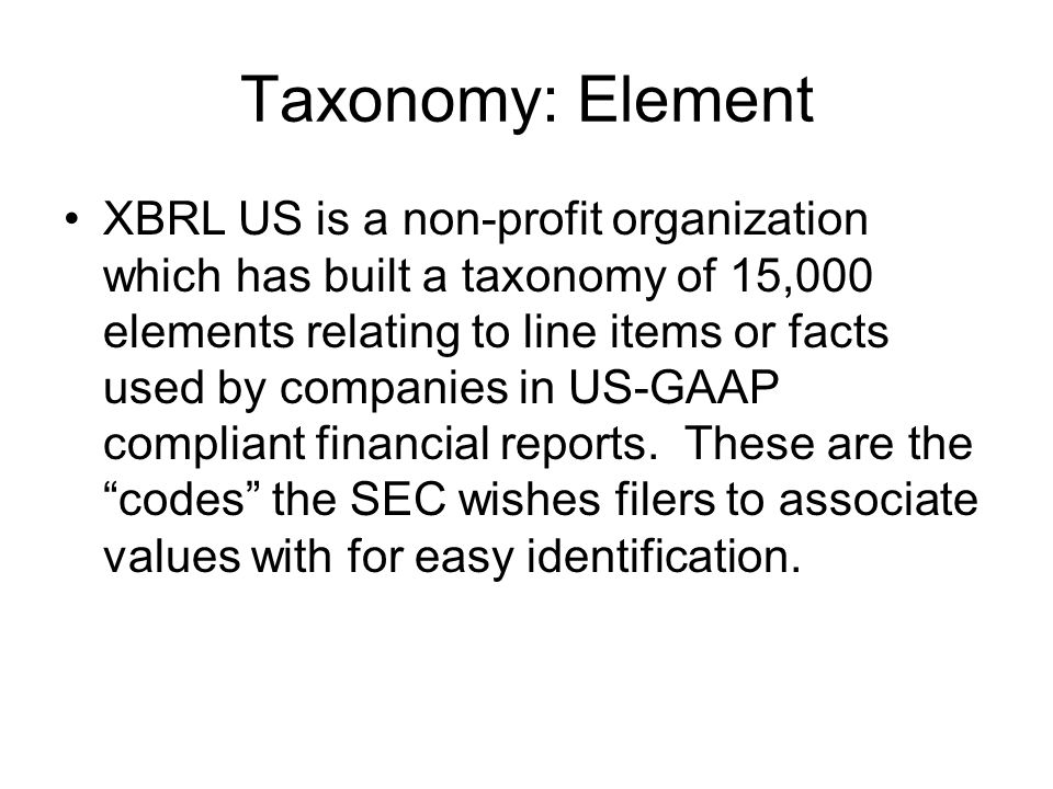Taxonomy: Element XBRL US is a non-profit organization which has built a taxonomy of 15,000 elements relating to line items or facts used by companies in US-GAAP compliant financial reports.
