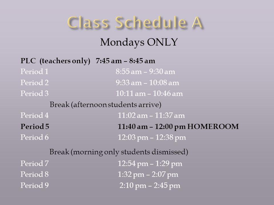 Mondays ONLY PLC (teachers only) 7:45 am – 8:45 am Period 1 8:55 am – 9:30 am Period 2 9:33 am – 10:08 am Period 3 10:11 am – 10:46 am Break (afternoon students arrive) Period 4 11:02 am – 11:37 am Period 5 11:40 am – 12:00 pm HOMEROOM Period 6 12:03 pm – 12:38 pm Break (morning only students dismissed) Period 7 12:54 pm – 1:29 pm Period 8 1:32 pm – 2:07 pm Period 9 2:10 pm – 2:45 pm